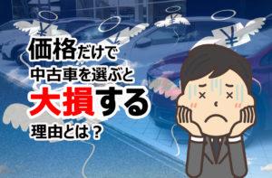 中古車は安ければいいからどこで買っても同じって思ってないですか?価格だけで中古車を選ぶと大損する怖い理由とは?